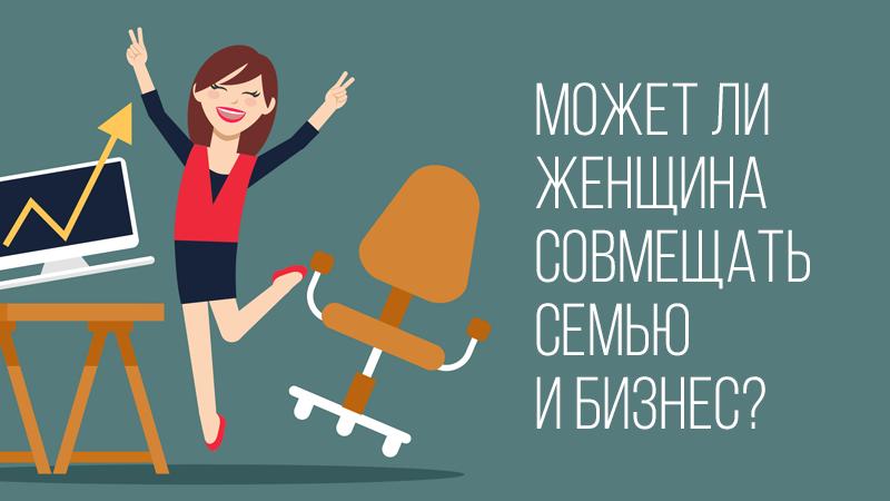 Картинка к статье с видео уроком от Владимира Довганя о том, можно ли совместить семью и бизнес женщине